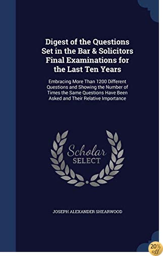 Digest of the Questions Set in the Bar & Solicitors Final Examinations for the Last Ten Years: Embracing More Than 1200 Different Questions and ... Have Been Asked and Their Relative Importance