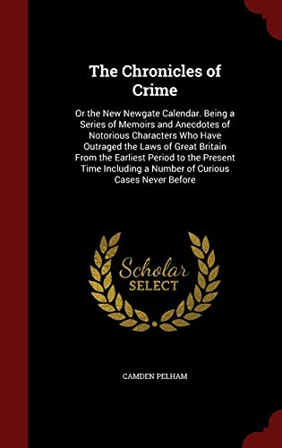 the-chronicles-of-crime-or-the-new-newgate-calendar-being-a-series-of-memoirs-and-anecdotes-of-notorious-characters-who-have-outraged-the-laws-of-a-number-of-curious-cases-never-before