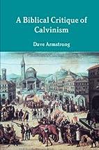 A Biblical Critique of Calvinism by Dave…
