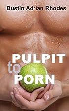 PULPIT to PORN by Dustin Adrian Rhodes