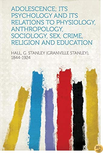 Adolescence; Its Psychology and Its Relations to Physiology, Anthropology, Sociology, Sex, Crime, Religion and Education