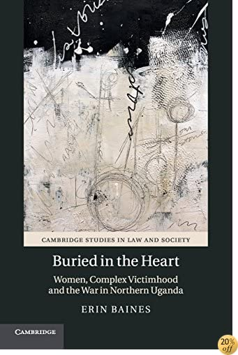 Buried in the Heart: Women, Complex Victimhood and the War in Northern Uganda (Cambridge Studies in Law and Society)