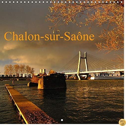 Chalon-Sur-Saone 2017: Chalon-Sur-Saone, Patrie De La Photographie (Calvendo Places) (French Edition)