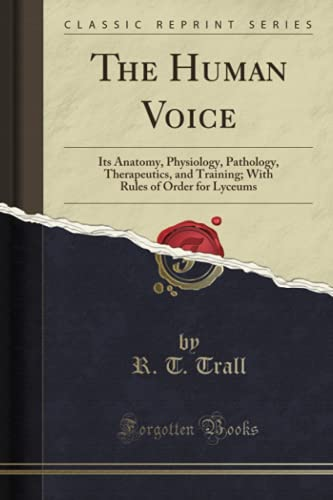 the-human-voice-its-anatomy-physiology-pathology-therapeutics-and-training-with-rules-of-order-for-lyceums-classic-reprint