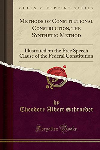 methods-of-constitutional-construction-the-synthetic-method-illustrated-on-the-free-speech-clause-of-the-federal-constitution-classic-reprint