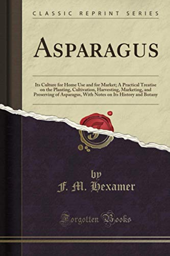 asparagus-its-culture-for-home-use-and-for-market-a-practical-treatise-on-the-planting-cultivation-harvesting-marketing-and-preserving-of-on-its-history-and-botany-classic-reprint
