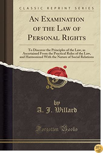 An Examination of the Law of Personal Rights: To Discover the Principles of the Law, as Ascertained From the Practical Rules of the Law, and ... Nature of Social Relations (Classic Reprint)