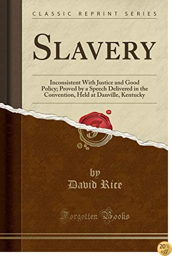 Slavery: Inconsistent With Justice and Good Policy; Proved by a Speech Delivered in the Convention, Held at Danville, Kentucky (Classic Reprint)