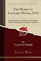 The Works of Leonard Woods, D.D, Vol. 4 of…