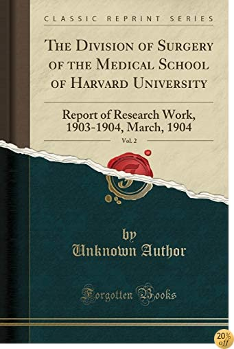 The Division of Surgery of the Medical School of Harvard University, Vol. 2: Report of Research Work, 1903-1904, March, 1904 (Classic Reprint)