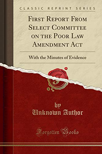 first-report-from-select-committee-on-the-poor-law-amendment-act-with-the-minutes-of-evidence-classic-reprint