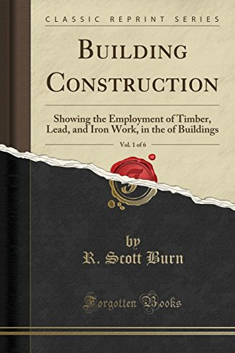 building-construction-vol-1-of-6-showing-the-employment-of-timber-lead-and-iron-work-in-the-of-buildings-classic-reprint