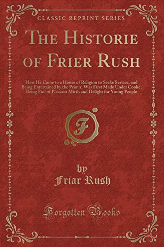 the-historie-of-frier-rush-how-he-came-to-a-house-of-religion-to-seeke-service-and-being-entertained-by-the-priour-was-first-made-under-cooke-delight-for-young-people-classic-reprint