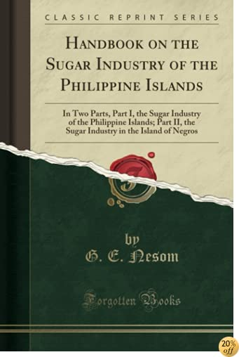 Handbook on the Sugar Industry of the Philippine Islands: In Two Parts, Part I, the Sugar Industry of the Philippine Islands; Part II, the Sugar Industry in the Island of Negros (Classic Reprint)