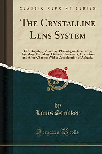 the-crystalline-lens-system-ts-embryology-anatomy-physiological-chemistry-physiology-pathology-diseases-treatment-operations-and-after-changes-with-a-consideration-of-aphakia-classic-reprint