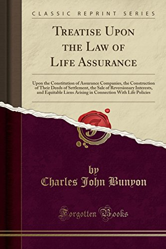 treatise-upon-the-law-of-life-assurance-upon-the-constitution-of-assurance-companies-the-construction-of-their-deeds-of-settlement-the-sale-of-with-life-policies-classic-reprint