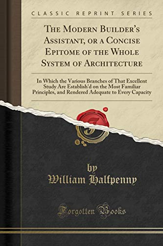 the-modern-builders-assistant-or-a-concise-epitome-of-the-whole-system-of-architecture-in-which-the-various-branches-of-that-excellent-study-are-adequate-to-every-capacity-classic-reprint