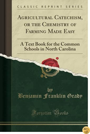 Agricultural Catechism, or the Chemistry of Farming Made Easy: A Text Book for the Common Schools in North Carolina (Classic Reprint)