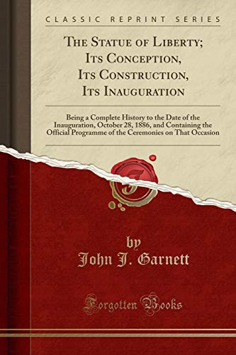 the-statue-of-liberty-its-conception-its-construction-its-inauguration-being-a-complete-history-to-the-date-of-the-inauguration-october-28-1886-ceremonies-on-that-occasion-classic-reprint