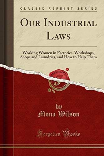 our-industrial-laws-working-women-in-factories-workshops-shops-and-laundries-and-how-to-help-them-classic-reprint
