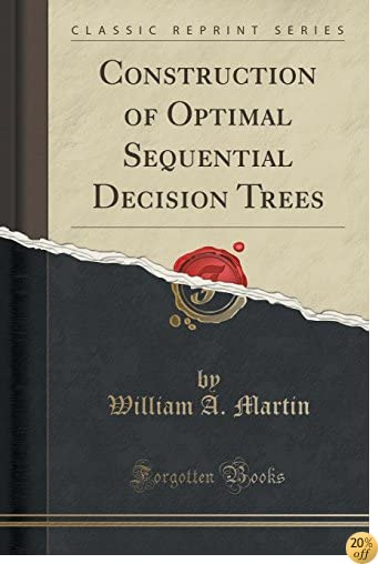 Construction of Optimal Sequential Decision Trees (Classic Reprint)