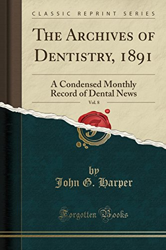 the-archives-of-dentistry-1891-vol-8-a-condensed-monthly-record-of-dental-news-classic-reprint