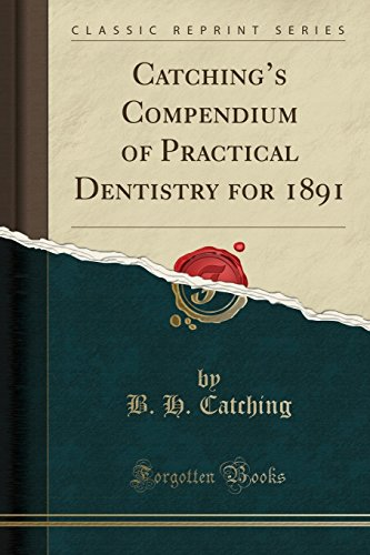 catchings-compendium-of-practical-dentistry-for-1891-classic-reprint