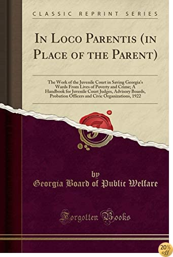 In Loco Parentis (in Place of the Parent): The Work of the Juvenile Court in Saving Georgia's Wards From Lives of Poverty and Crime; A Handbook for ... Civic Organizations, 1922 (Classic Reprint)