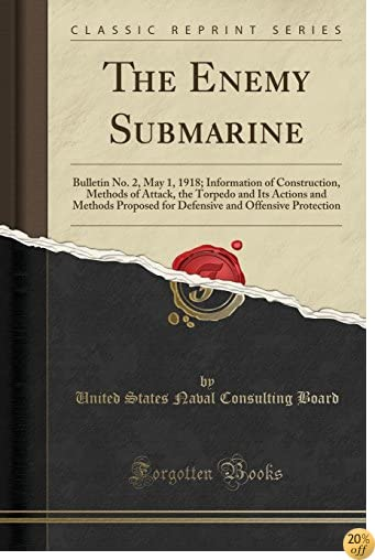 The Enemy Submarine: Bulletin No. 2, May 1, 1918; Information of Construction, Methods of Attack, the Torpedo and Its Actions and Methods Proposed for and Offensive Protection (Classic Reprint)