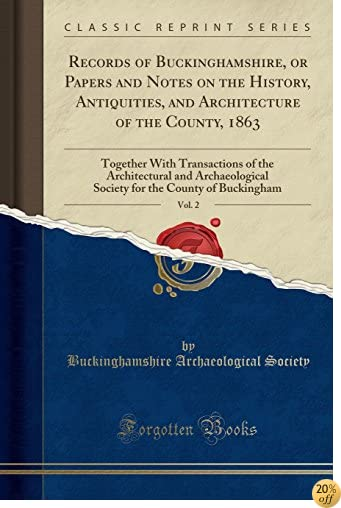 Records of Buckinghamshire, or Papers and Notes on the History, Antiquities, and Architecture of the County, 1863, Vol. 2: Together With Transactions ... the County of Buckingham (Classic Reprint)