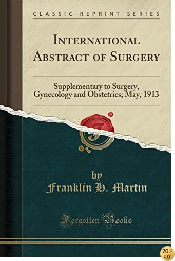 TInternational Abstract of Surgery: Supplementary to Surgery, Gynecology and Obstetrics; May, 1913 (Classic Reprint)
