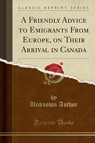a-friendly-advice-to-emigrants-from-europe-on-their-arrival-in-canada-classic-reprint