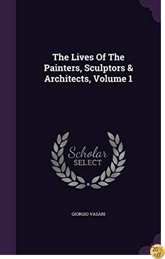 TThe Lives Of The Painters, Sculptors & Architects, Volume 1