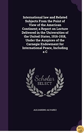 International Law and Related Subjects from the Point of View of the American Continent; A Report on Lecture Delivered in the Universities of the ... for International Peace, Including A C