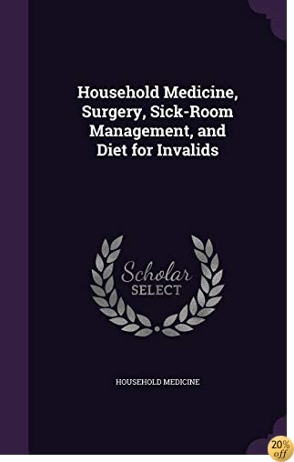 Household Medicine, Surgery, Sick-Room Management, and Diet for Invalids