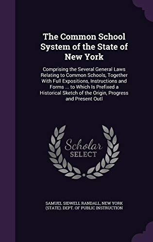 the-common-school-system-of-the-state-of-new-york-comprising-the-several-general-laws-relating-to-common-schools-together-with-full-expositions-of-the-origin-progress-and-present-outl