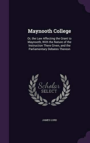 maynooth-college-or-the-law-affecting-the-grant-to-maynooth-with-the-nature-of-the-instruction-there-given-and-the-parliamentary-debates-thereon