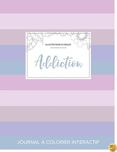 Journal de coloration adulte: Addiction (Illustrations florales, Rayures pastel) (French Edition)