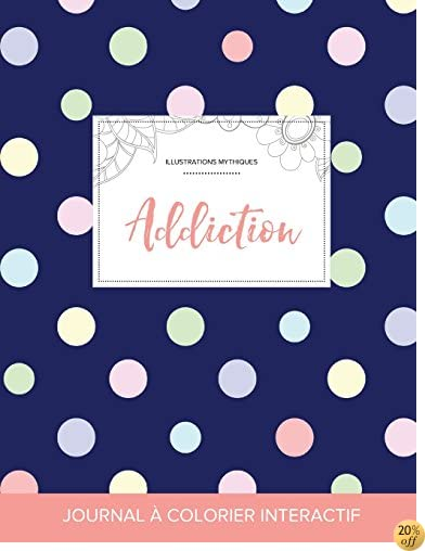 Journal de coloration adulte: Addiction (Illustrations mythiques, Pois) (French Edition)