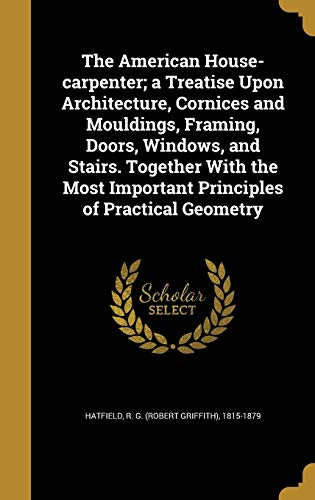 the-american-house-carpenter-a-treatise-upon-architecture-cornices-and-mouldings-framing-doors-windows-and-stairs-together-with-the-most-important-principles-of-practical-geometry