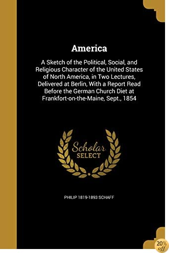 America: A Sketch of the Political, Social, and Religious Character of the United States of North America, in Two Lectures, Delivered at Berlin, with ... Diet at Frankfort-On-The-Maine, Sept., 1854
