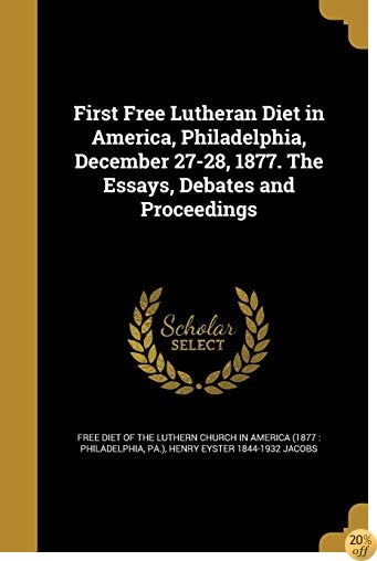 TFirst Free Lutheran Diet in America, Philadelphia, December 27-28, 1877. the Essays, Debates and Proceedings