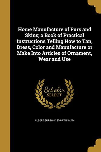 home-manufacture-of-furs-and-skins-a-book-of-practical-instructions-telling-how-to-tan-dress-color-and-manufacture-or-make-into-articles-of-ornament-wear-and-use