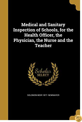 TMedical and Sanitary Inspection of Schools, for the Health Officer, the Physician, the Nurse and the Teacher