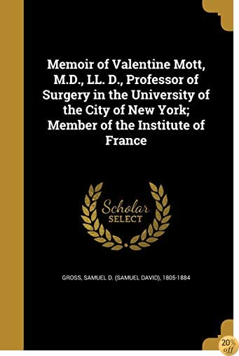 TMemoir of Valentine Mott, M.D., LL. D., Professor of Surgery in the University of the City of New York; Member of the Institute of France