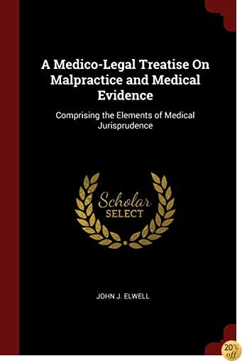 A Medico-Legal Treatise On Malpractice and Medical Evidence: Comprising the Elements of Medical Jurisprudence