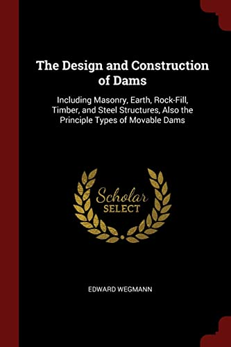 the-design-and-construction-of-dams-including-masonry-earth-rock-fill-timber-and-steel-structures-also-the-principle-types-of-movable-dams