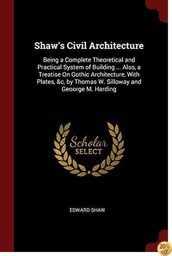 Shaw's Civil Architecture: Being a Complete Theoretical and Practical System of Building ... Also, a Treatise On Gothic Architecture, With Plates, &c, by Thomas W. Silloway and Geoorge M. Harding