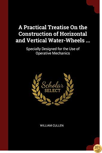 A Practical Treatise On the Construction of Horizontal and Vertical Water-Wheels ...: Specially Designed for the Use of Operative Mechanics