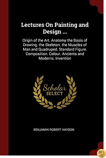 TLectures On Painting and Design ...: Origin of the Art. Anatomy the Basis of Drawing. the Skeleton. the Muscles of Man and Quadruped. Standard Figure. ... Colour. Ancients and Moderns. Invention